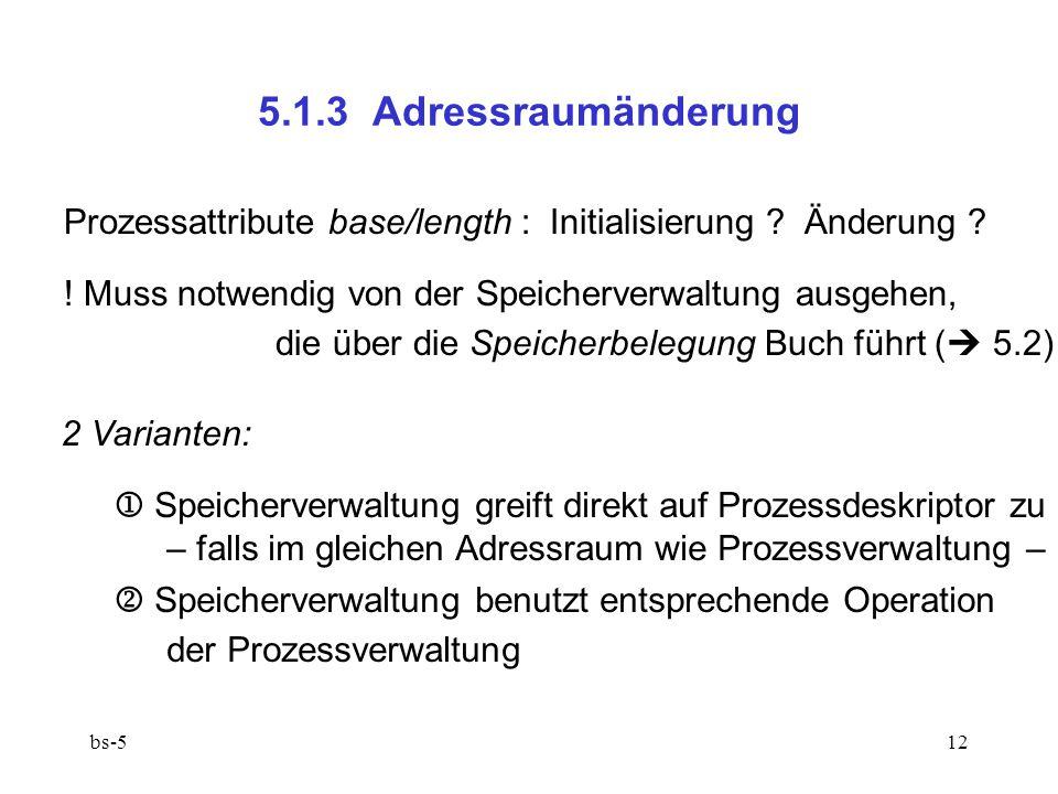 bs-512 5.1.3 Adressraumänderung Prozessattribute base/length : Initialisierung ? Änderung ? ! Muss notwendig von der Speicherverwaltung ausgehen, die