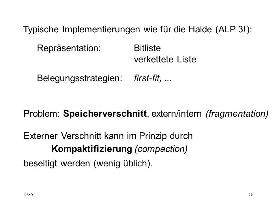 bs-516 Typische Implementierungen wie für die Halde (ALP 3!): Repräsentation:Bitliste verkettete Liste Belegungsstrategien:first-fit,... Problem: Spei