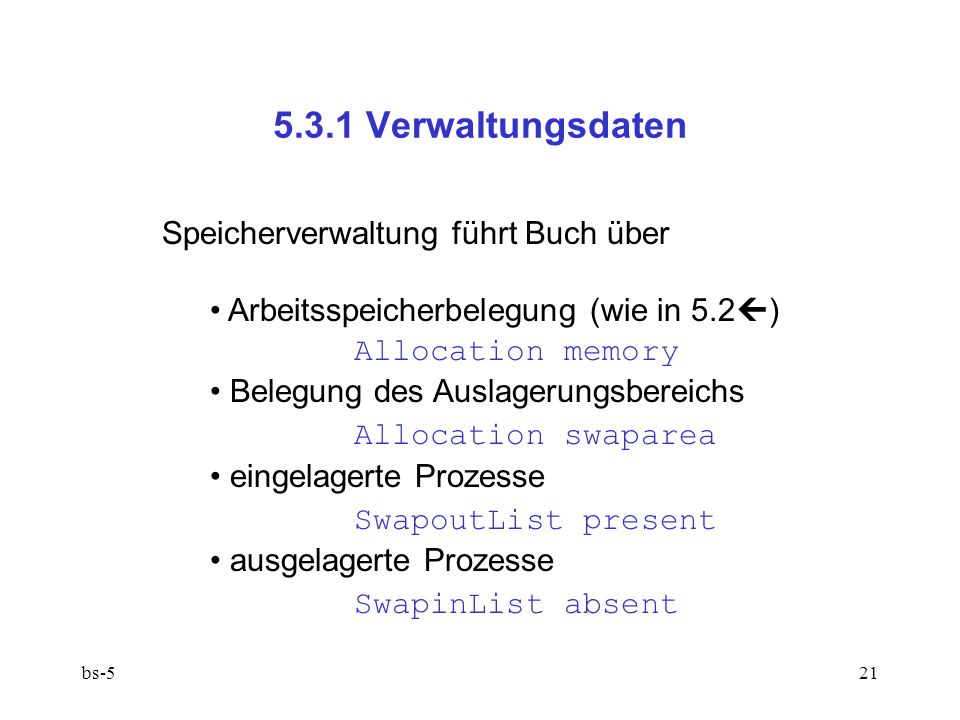 bs-521 5.3.1 Verwaltungsdaten Speicherverwaltung führt Buch über Arbeitsspeicherbelegung (wie in 5.2  ) Allocation memory Belegung des Auslagerungsbereichs Allocation swaparea eingelagerte Prozesse SwapoutList present ausgelagerte Prozesse SwapinList absent