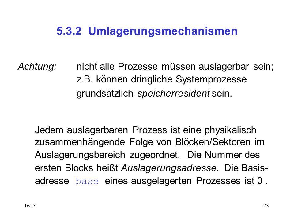 bs-523 5.3.2 Umlagerungsmechanismen Achtung:nicht alle Prozesse müssen auslagerbar sein; z.B. können dringliche Systemprozesse grundsätzlich speicherr