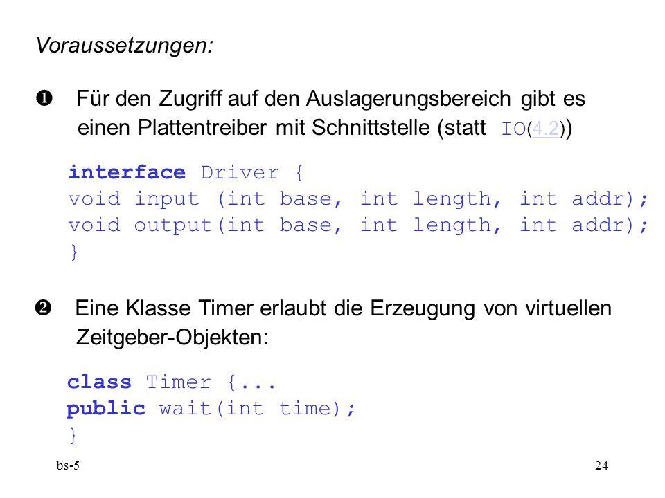 bs-524 Voraussetzungen:  Für den Zugriff auf den Auslagerungsbereich gibt es einen Plattentreiber mit Schnittstelle (statt IO (4.2) )4.2 interface Driver { void input (int base, int length, int addr); void output(int base, int length, int addr); }  Eine Klasse Timer erlaubt die Erzeugung von virtuellen Zeitgeber-Objekten: class Timer {...