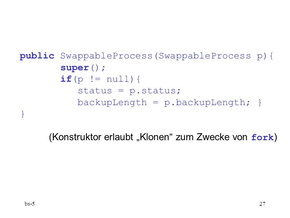 bs-527 public SwappableProcess(SwappableProcess p){ super(); if(p != null){ status = p.status; backupLength = p.backupLength; } } (Konstruktor erlaubt