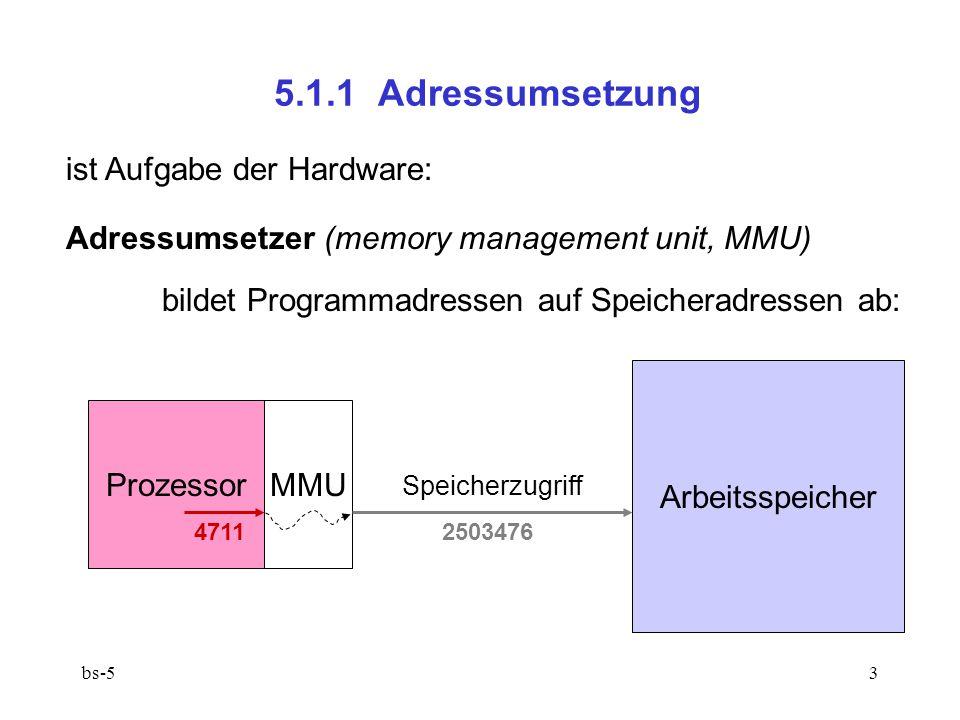 bs-53 5.1.1 Adressumsetzung Prozessor 4711 ist Aufgabe der Hardware: Adressumsetzer (memory management unit, MMU) bildet Programmadressen auf Speicher