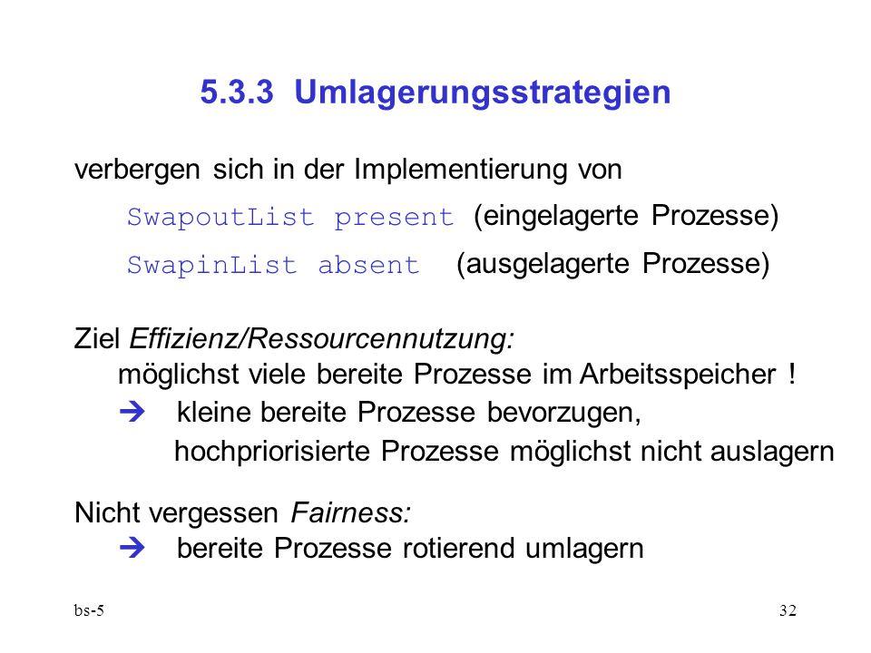 bs-532 5.3.3 Umlagerungsstrategien verbergen sich in der Implementierung von SwapoutList present (eingelagerte Prozesse) SwapinList absent (ausgelagerte Prozesse) Ziel Effizienz/Ressourcennutzung: möglichst viele bereite Prozesse im Arbeitsspeicher .