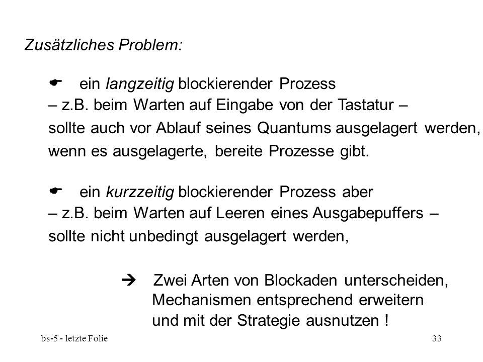 bs-5 - letzte Folie33 Zusätzliches Problem:  ein langzeitig blockierender Prozess – z.B. beim Warten auf Eingabe von der Tastatur – sollte auch vor