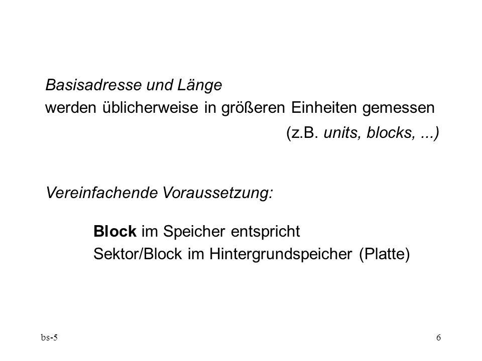 bs-56 Basisadresse und Länge werden üblicherweise in größeren Einheiten gemessen (z.B. units, blocks,...) Vereinfachende Voraussetzung: Block im Speic