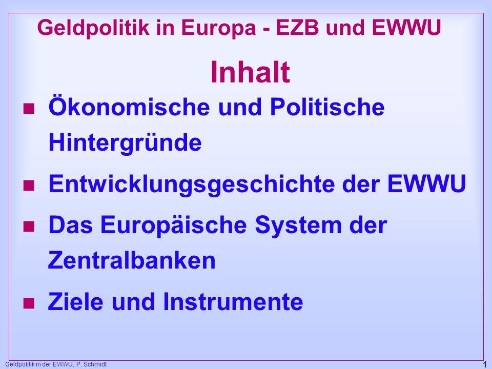 Geldpolitik in der EWWU, P. Schmidt 1 Inhalt n Ökonomische und Politische Hintergründe n Entwicklungsgeschichte der EWWU n Das Europäische System der