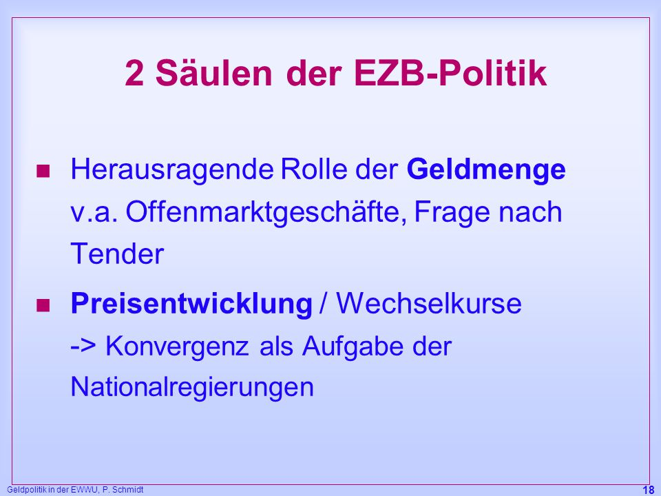 Geldpolitik in der EWWU, P. Schmidt 18 2 Säulen der EZB-Politik n Herausragende Rolle der Geldmenge v.a. Offenmarktgeschäfte, Frage nach Tender n Prei