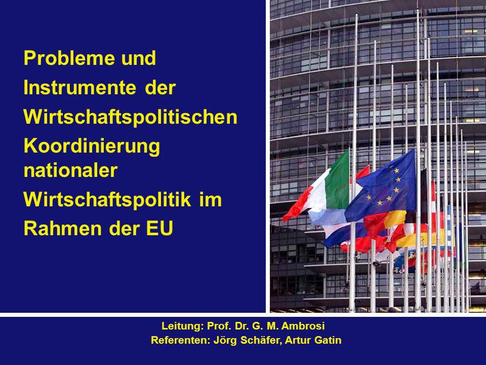 Probleme und Instrumente der Wirtschaftspolitischen Koordinierung nationaler Wirtschaftspolitik im Rahmen der EU Leitung: Prof. Dr. G. M. Ambrosi Refe