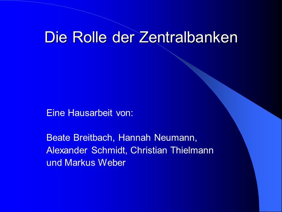 Die Rolle der Zentralbanken Eine Hausarbeit von: Beate Breitbach, Hannah Neumann, Alexander Schmidt, Christian Thielmann und Markus Weber