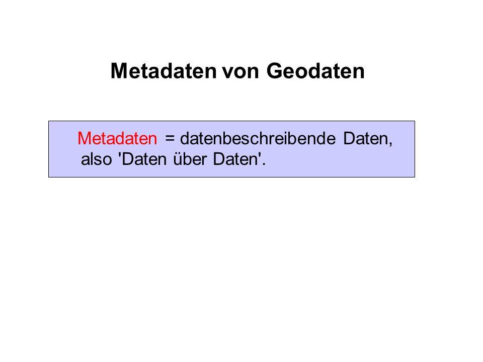 Metadaten von Geodaten Metadaten = datenbeschreibende Daten, also 'Daten über Daten'.