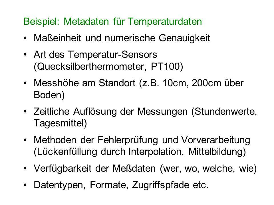 Beispiel: Metadaten für Temperaturdaten Maßeinheit und numerische Genauigkeit Art des Temperatur-Sensors (Quecksilberthermometer, PT100) Messhöhe am S