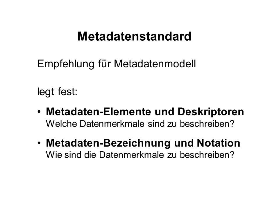 Metadatenstandard Empfehlung für Metadatenmodell legt fest: Metadaten-Elemente und Deskriptoren Welche Datenmerkmale sind zu beschreiben? Metadaten-Be