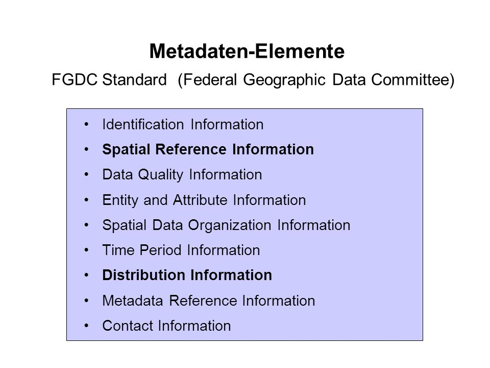 Metadaten-Elemente FGDC Standard (Federal Geographic Data Committee) Identification Information Spatial Reference Information Data Quality Information