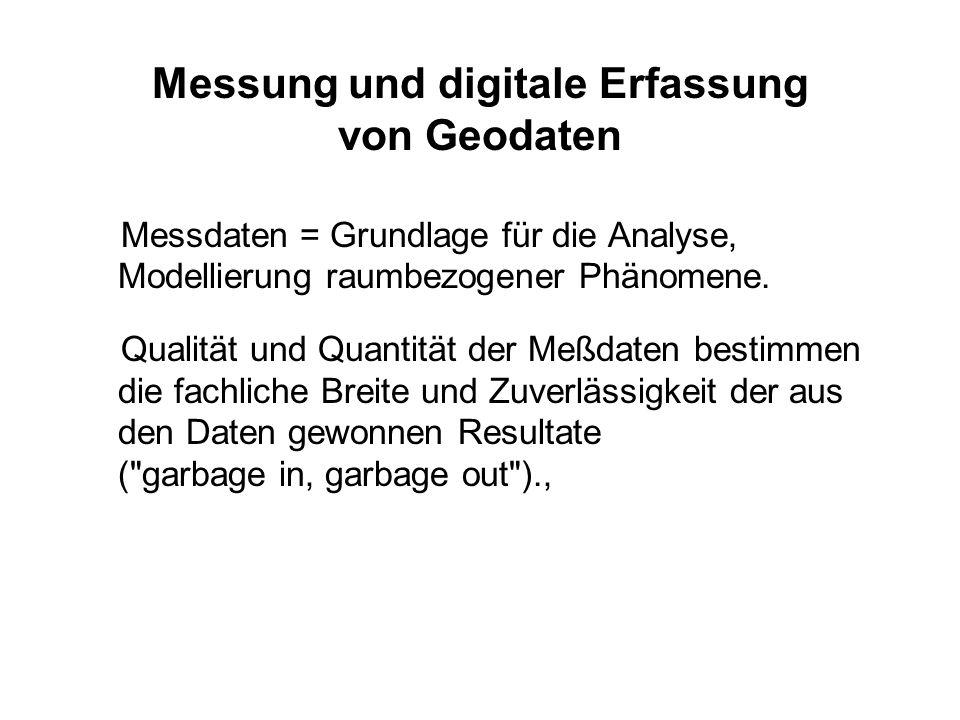 Messung und digitale Erfassung von Geodaten Messdaten = Grundlage für die Analyse, Modellierung raumbezogener Phänomene. Qualität und Quantität der Me