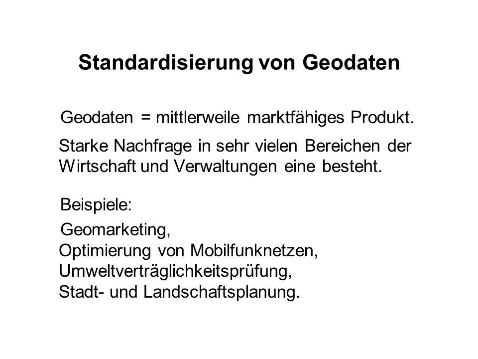 Standardisierung von Geodaten Geodaten = mittlerweile marktfähiges Produkt. Starke Nachfrage in sehr vielen Bereichen der Wirtschaft und Verwaltungen