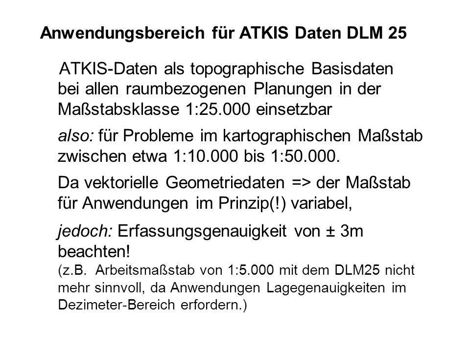 Anwendungsbereich für ATKIS Daten DLM 25 ATKIS-Daten als topographische Basisdaten bei allen raumbezogenen Planungen in der Maßstabsklasse 1:25.000 ei