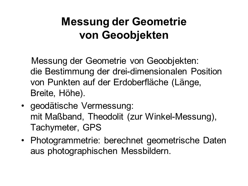 Messung der Geometrie von Geoobjekten Messung der Geometrie von Geoobjekten: die Bestimmung der drei-dimensionalen Position von Punkten auf der Erdobe