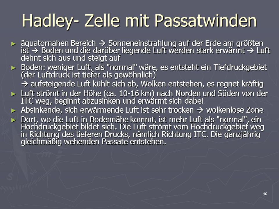 16 Hadley- Zelle mit Passatwinden ► äquatornahen Bereich  Sonneneinstrahlung auf der Erde am größten ist  Boden und die darüber liegende Luft werden