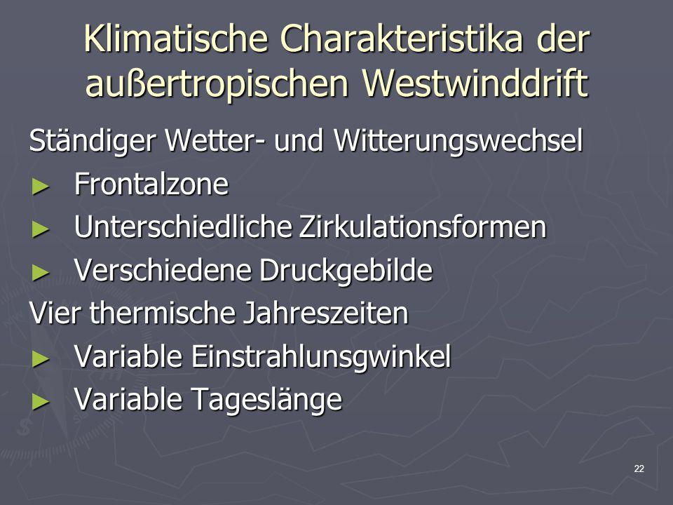 22 Klimatische Charakteristika der außertropischen Westwinddrift Ständiger Wetter- und Witterungswechsel ► Frontalzone ► Unterschiedliche Zirkulations