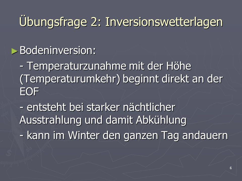 6 Übungsfrage 2: Inversionswetterlagen ► Bodeninversion: - Temperaturzunahme mit der Höhe (Temperaturumkehr) beginnt direkt an der EOF - entsteht bei