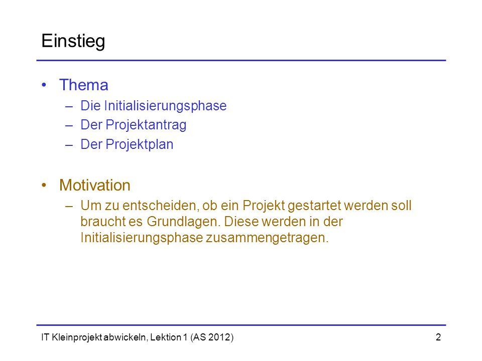 IT Kleinprojekt abwickeln, Lektion 1 (AS 2012)2 Einstieg Thema –Die Initialisierungsphase –Der Projektantrag –Der Projektplan Motivation –Um zu entscheiden, ob ein Projekt gestartet werden soll braucht es Grundlagen.