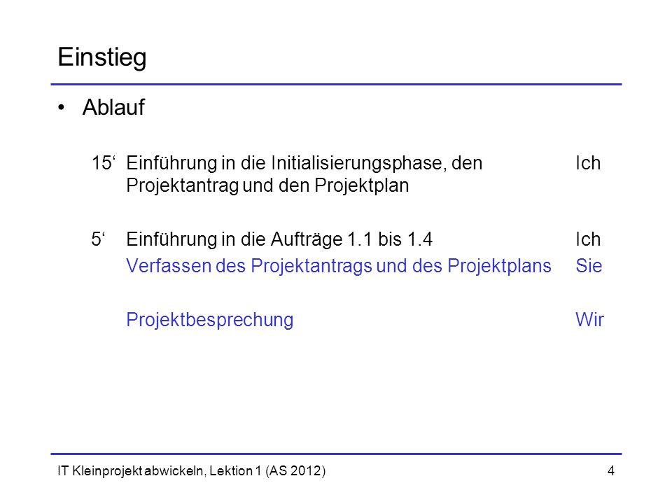 IT Kleinprojekt abwickeln, Lektion 1 (AS 2012)4 Einstieg Ablauf 15'Einführung in die Initialisierungsphase, den Ich Projektantrag und den Projektplan 5'Einführung in die Aufträge 1.1 bis 1.4Ich Verfassen des Projektantrags und des ProjektplansSie ProjektbesprechungWir