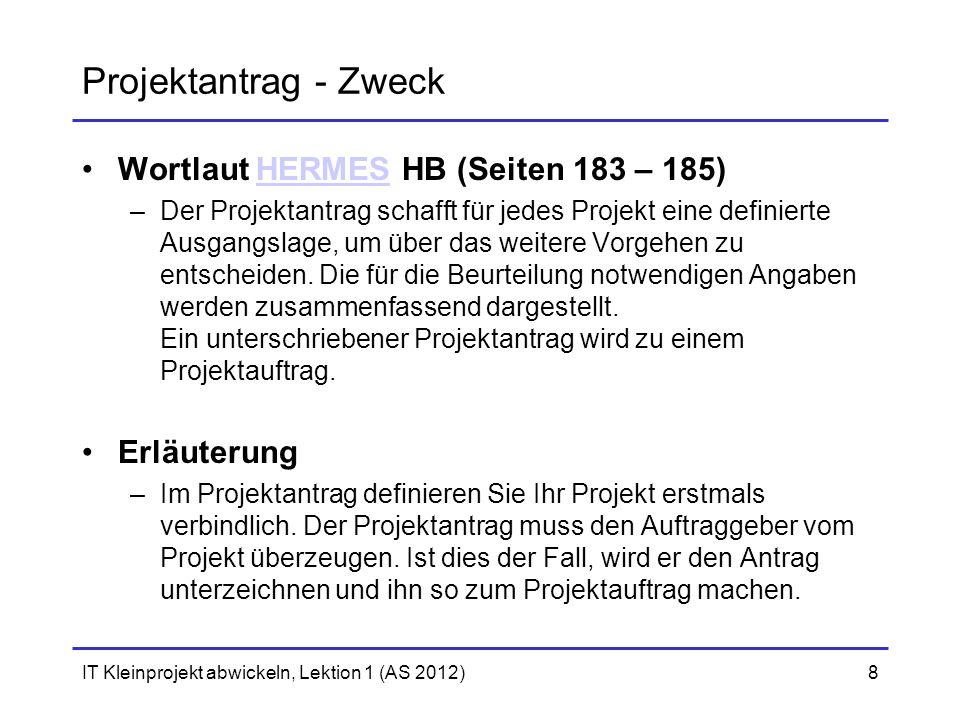 IT Kleinprojekt abwickeln, Lektion 1 (AS 2012)8 Projektantrag - Zweck Wortlaut HERMES HB (Seiten 183 – 185)HERMES –Der Projektantrag schafft für jedes Projekt eine definierte Ausgangslage, um über das weitere Vorgehen zu entscheiden.