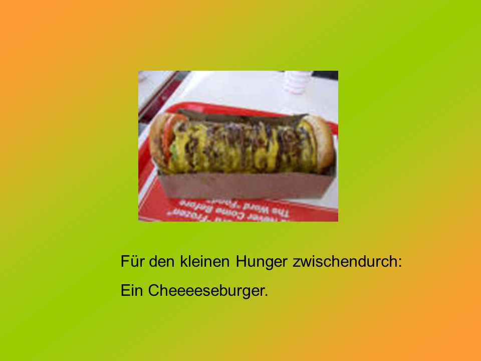 Für den kleinen Hunger zwischendurch: Ein Cheeeeseburger.