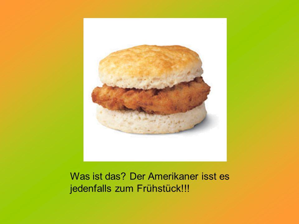 Was ist das? Der Amerikaner isst es jedenfalls zum Frühstück!!!