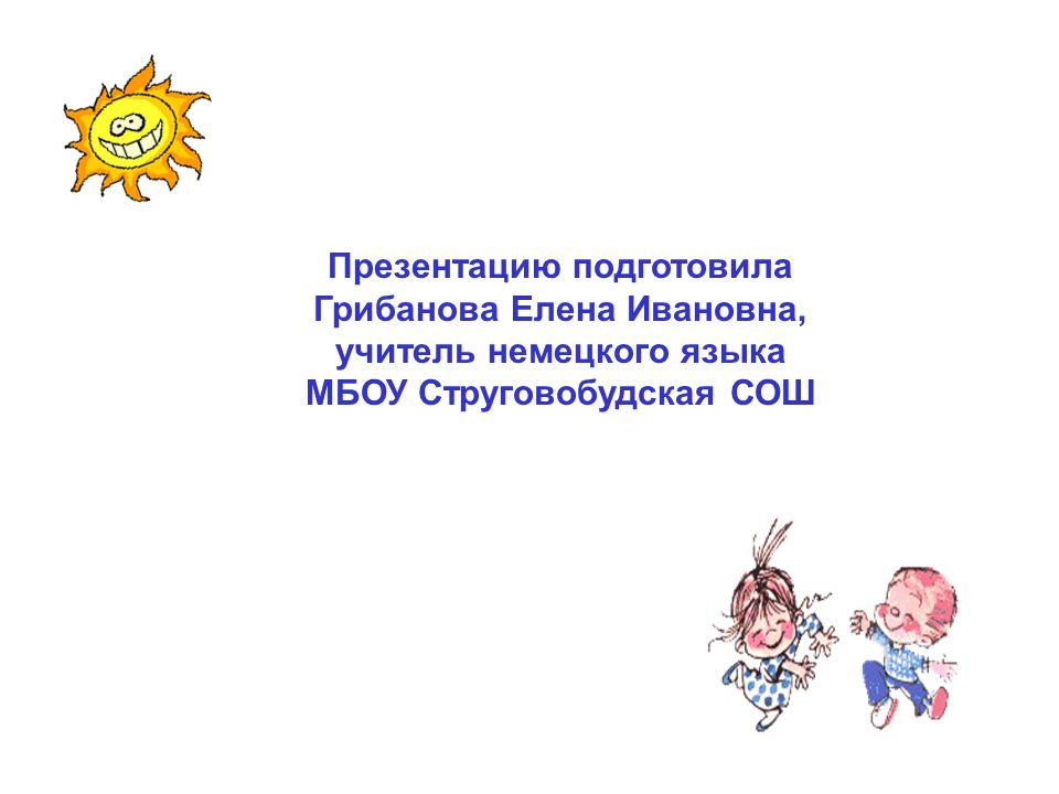 Презентацию подготовила Грибанова Елена Ивановна, учитель немецкого языка МБОУ Струговобудская СОШ