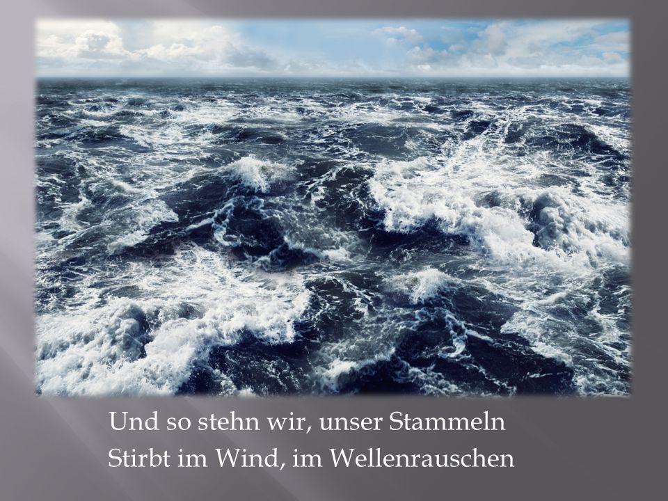 Und so stehn wir, unser Stammeln Stirbt im Wind, im Wellenrauschen