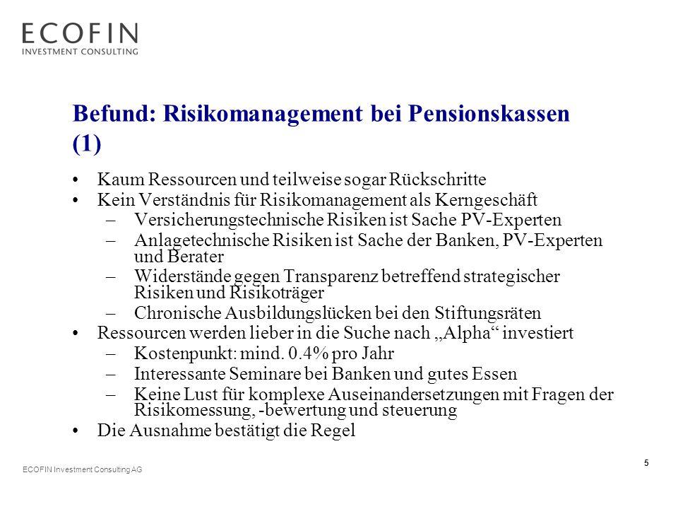 """ECOFIN Investment Consulting AG 5 Befund: Risikomanagement bei Pensionskassen (1) Kaum Ressourcen und teilweise sogar Rückschritte Kein Verständnis für Risikomanagement als Kerngeschäft –Versicherungstechnische Risiken ist Sache PV-Experten –Anlagetechnische Risiken ist Sache der Banken, PV-Experten und Berater –Widerstände gegen Transparenz betreffend strategischer Risiken und Risikoträger –Chronische Ausbildungslücken bei den Stiftungsräten Ressourcen werden lieber in die Suche nach """"Alpha investiert –Kostenpunkt: mind."""