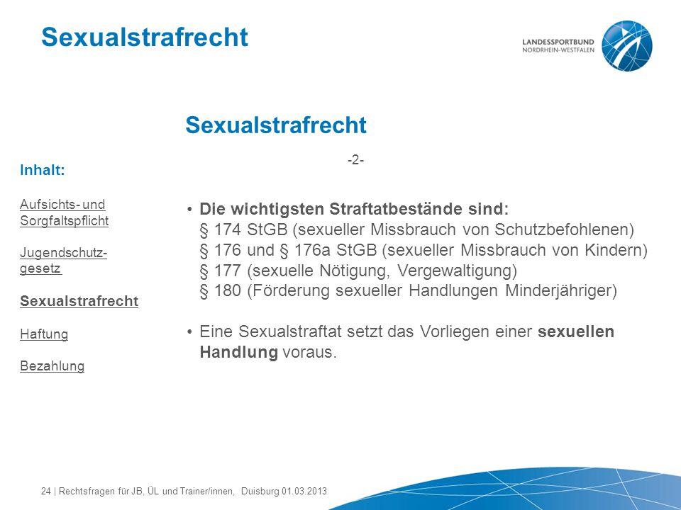 Sexualstrafrecht Die wichtigsten Straftatbestände sind: § 174 StGB (sexueller Missbrauch von Schutzbefohlenen) § 176 und § 176a StGB (sexueller Missbr