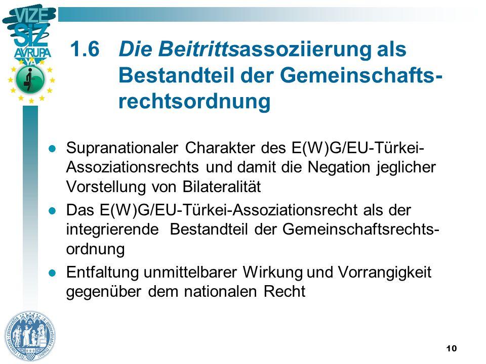 1.6Die Beitrittsassoziierung als Bestandteil der Gemeinschafts- rechtsordnung Supranationaler Charakter des E(W)G/EU-Türkei- Assoziationsrechts und damit die Negation jeglicher Vorstellung von Bilateralität Das E(W)G/EU-Türkei-Assoziationsrecht als der integrierende Bestandteil der Gemeinschaftsrechts- ordnung Entfaltung unmittelbarer Wirkung und Vorrangigkeit gegenüber dem nationalen Recht 10