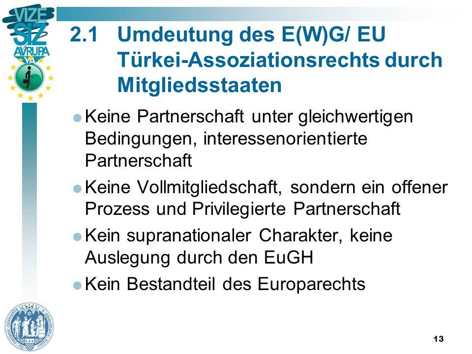 13 2.1Umdeutung des E(W)G/ EU Türkei-Assoziationsrechts durch Mitgliedsstaaten  Keine Partnerschaft unter gleichwertigen Bedingungen, interessenorientierte Partnerschaft  Keine Vollmitgliedschaft, sondern ein offener Prozess und Privilegierte Partnerschaft  Kein supranationaler Charakter, keine Auslegung durch den EuGH  Kein Bestandteil des Europarechts