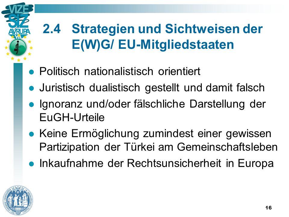 16 2.4Strategien und Sichtweisen der E(W)G/ EU-Mitgliedstaaten Politisch nationalistisch orientiert Juristisch dualistisch gestellt und damit falsch Ignoranz und/oder fälschliche Darstellung der EuGH-Urteile Keine Ermöglichung zumindest einer gewissen Partizipation der Türkei am Gemeinschaftsleben Inkaufnahme der Rechtsunsicherheit in Europa
