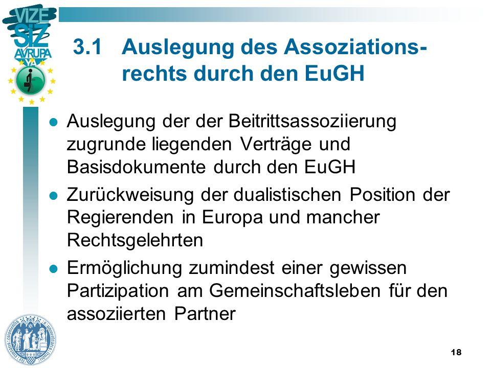 3.1Auslegung des Assoziations- rechts durch den EuGH Auslegung der der Beitrittsassoziierung zugrunde liegenden Verträge und Basisdokumente durch den EuGH Zurückweisung der dualistischen Position der Regierenden in Europa und mancher Rechtsgelehrten Ermöglichung zumindest einer gewissen Partizipation am Gemeinschaftsleben für den assoziierten Partner 18