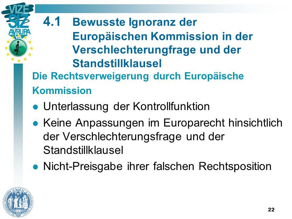 22 4.1 Bewusste Ignoranz der Europäischen Kommission in der Verschlechterungfrage und der Standstillklausel Die Rechtsverweigerung durch Europäische Kommission Unterlassung der Kontrollfunktion Keine Anpassungen im Europarecht hinsichtlich der Verschlechterungsfrage und der Standstillklausel Nicht-Preisgabe ihrer falschen Rechtsposition