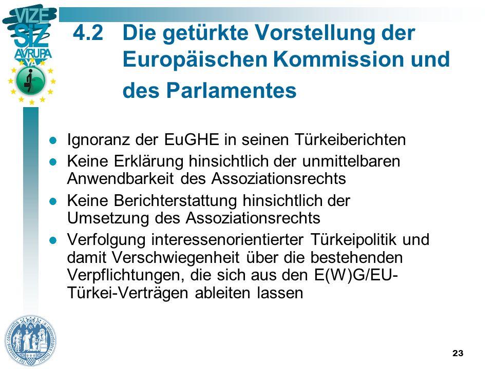 23 4.2Die getürkte Vorstellung der Europäischen Kommission und des Parlamentes Ignoranz der EuGHE in seinen Türkeiberichten Keine Erklärung hinsichtlich der unmittelbaren Anwendbarkeit des Assoziationsrechts Keine Berichterstattung hinsichtlich der Umsetzung des Assoziationsrechts Verfolgung interessenorientierter Türkeipolitik und damit Verschwiegenheit über die bestehenden Verpflichtungen, die sich aus den E(W)G/EU- Türkei-Verträgen ableiten lassen
