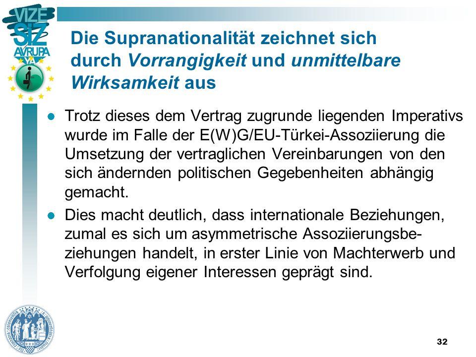 Die Supranationalität zeichnet sich durch Vorrangigkeit und unmittelbare Wirksamkeit aus Trotz dieses dem Vertrag zugrunde liegenden Imperativs wurde im Falle der E(W)G/EU-Türkei-Assoziierung die Umsetzung der vertraglichen Vereinbarungen von den sich ändernden politischen Gegebenheiten abhängig gemacht.