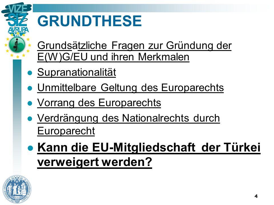 4 GRUNDTHESE Grundsätzliche Fragen zur Gründung der E(W)G/EU und ihren Merkmalen Supranationalität Unmittelbare Geltung des Europarechts Vorrang des Europarechts Verdrängung des Nationalrechts durch Europarecht Kann die EU-Mitgliedschaft der Türkei verweigert werden