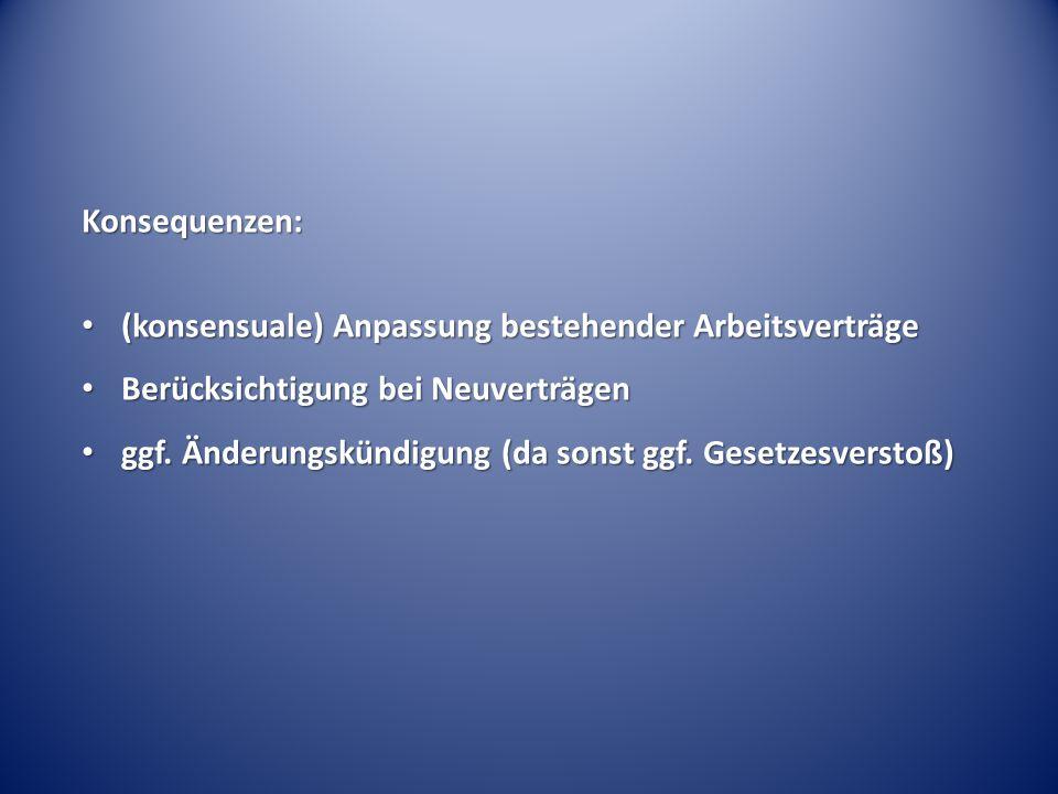 Konsequenzen: (konsensuale) Anpassung bestehender Arbeitsverträge (konsensuale) Anpassung bestehender Arbeitsverträge Berücksichtigung bei Neuverträge