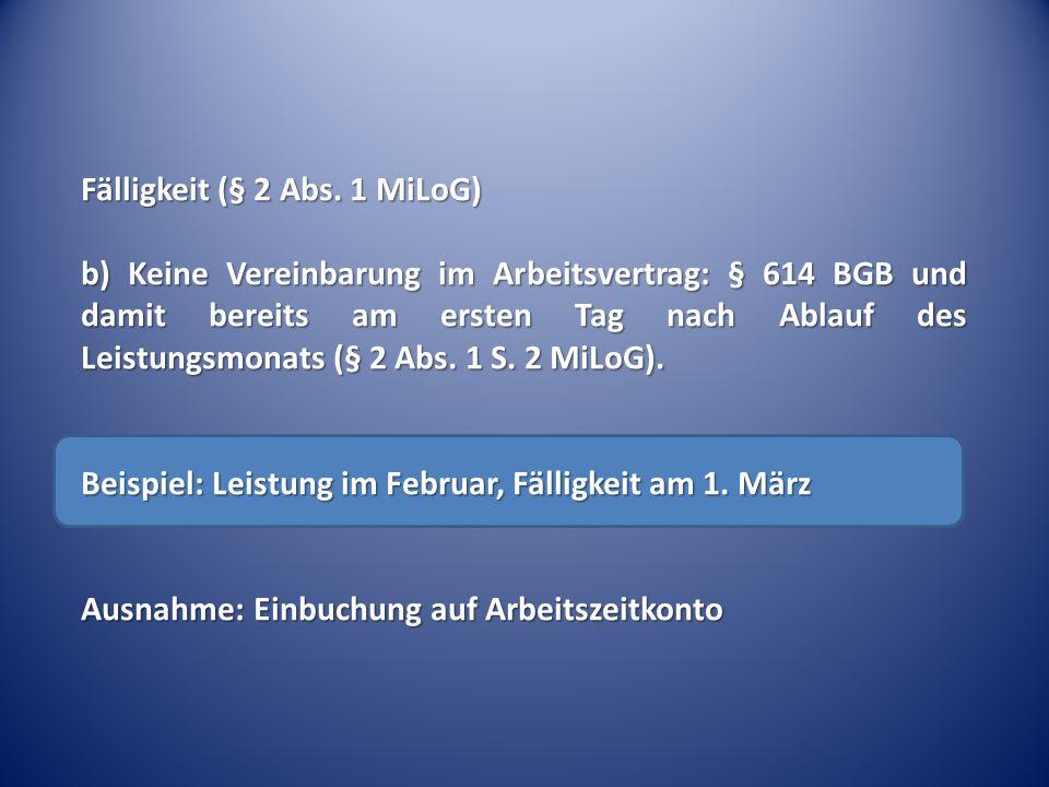Fälligkeit (§ 2 Abs. 1 MiLoG) b) Keine Vereinbarung im Arbeitsvertrag: § 614 BGB und damit bereits am ersten Tag nach Ablauf des Leistungsmonats (§ 2