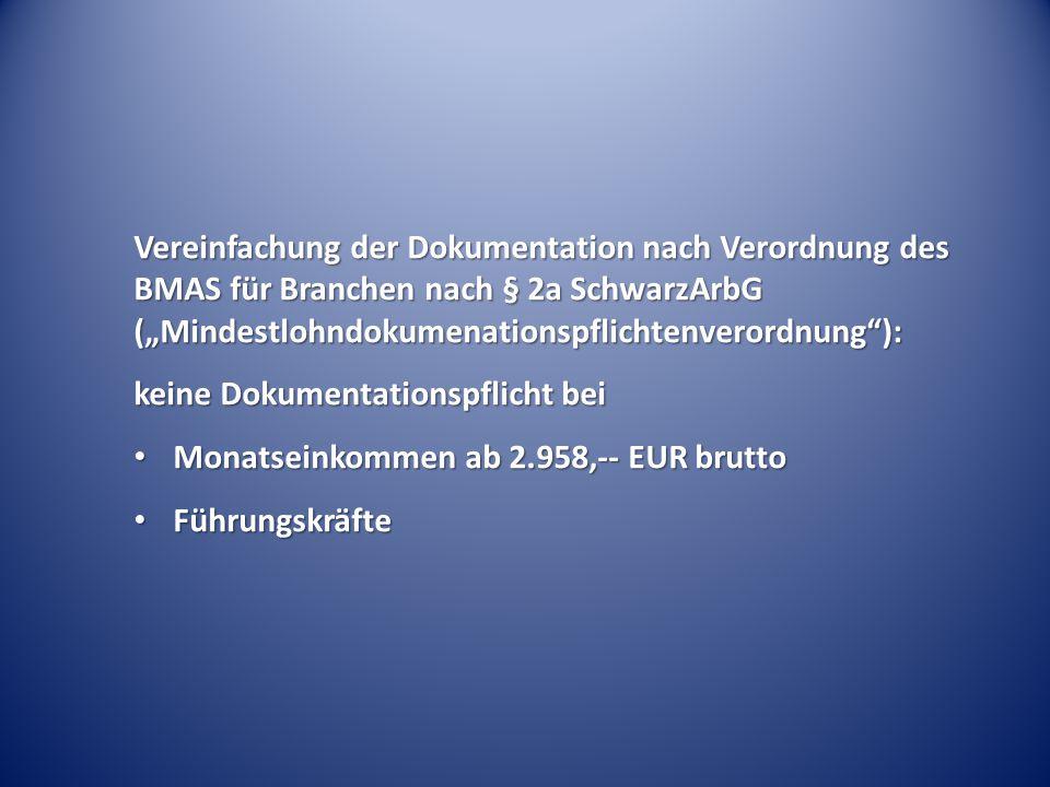 """Vereinfachung der Dokumentation nach Verordnung des BMAS für Branchen nach § 2a SchwarzArbG (""""Mindestlohndokumenationspflichtenverordnung ): keine Dokumentationspflicht bei Monatseinkommen ab 2.958,-- EUR brutto Monatseinkommen ab 2.958,-- EUR brutto Führungskräfte Führungskräfte"""