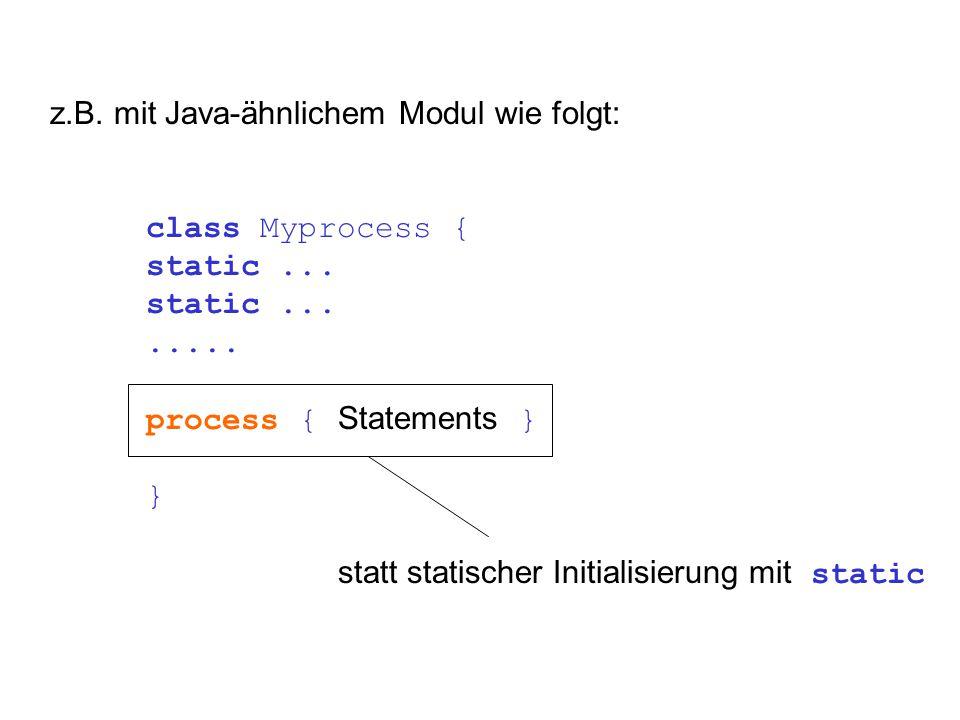 z.B. mit Java-ähnlichem Modul wie folgt: class Myprocess { static........ process { Statements } } statt statischer Initialisierung mit static