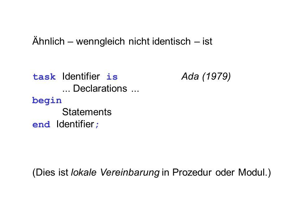 Ähnlich – wenngleich nicht identisch – ist task Identifier is Ada (1979)... Declarations... begin Statements end Identifier ; (Dies ist lokale Vereinb
