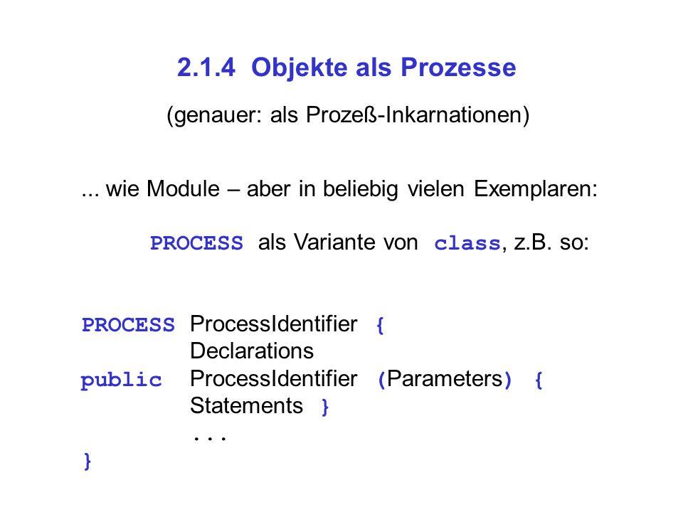2.1.4 Objekte als Prozesse... wie Module – aber in beliebig vielen Exemplaren: PROCESS als Variante von class, z.B. so: PROCESS ProcessIdentifier { De