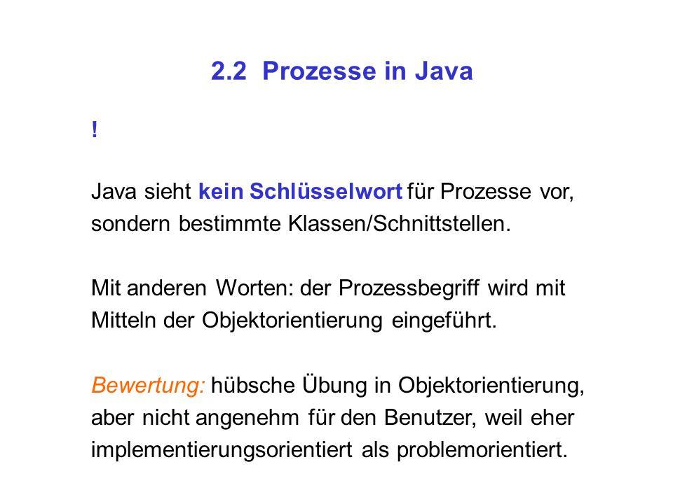 2.2 Prozesse in Java ! Java sieht kein Schlüsselwort für Prozesse vor, sondern bestimmte Klassen/Schnittstellen. Mit anderen Worten: der Prozessbegrif