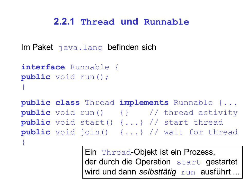 2.2.1 Thread und Runnable Im Paket java.lang befinden sich interface Runnable { public void run(); } public class Thread implements Runnable {...